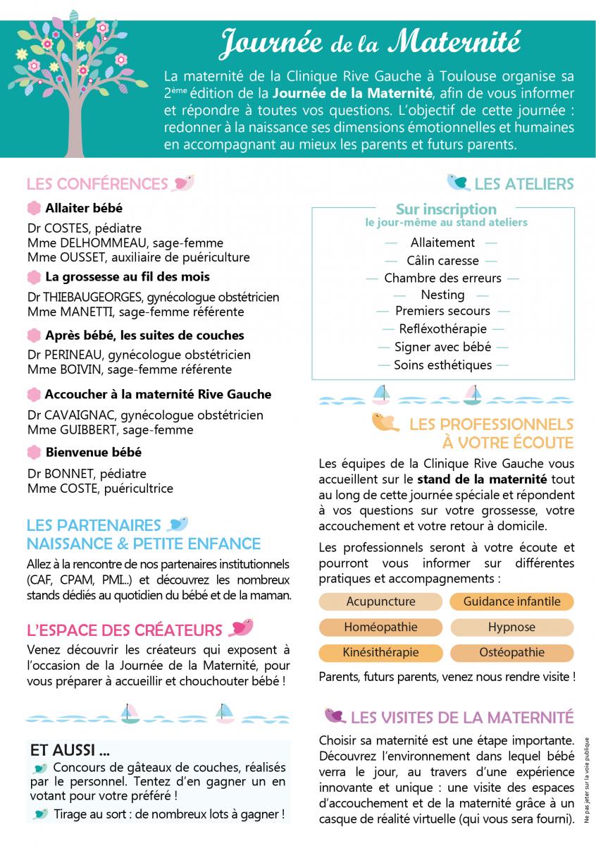 La Journée de la maternité à Toulouse est un événement organisé par la maternité de la Clinique Rive Gauche. Manifestation à destination des futurs parents en quête d'informations sur la grossesse, la naissance et la petite enfance. Durant cette journée de la maternité, les futurs parents et professionnels de la naissance et de la petite enfance pourront dialoguer et échanger dans une atmosphère conviviale. Au programme de cet événement autour de bébé : des conférences thématiques animées par les professionnels de santé : allaitement, accouchement, nouveau-né, parentalité... Des ateliers pratiques animés par les professionnels et /ou les partenaires : initiation 1ers secours enfants et nourrissons, allaitement, « massage » bébé, réflexologie, chant prénatal, portage... Des stands d'informations animés par les partenaires : institutionnels, hygiène, alimentation, puériculture, garde d'enfant... Le stand de la maternité Rive Gauche : informations, visites, inscription